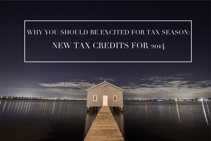 WHY YOU SHOULD BE EXCITED FOR TAX SEASON: NEW TAX CREDITS FOR 2014