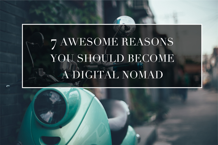 7 AWESOME REASONS YOU SHOULD BECOME A DIGITAL NOMAD